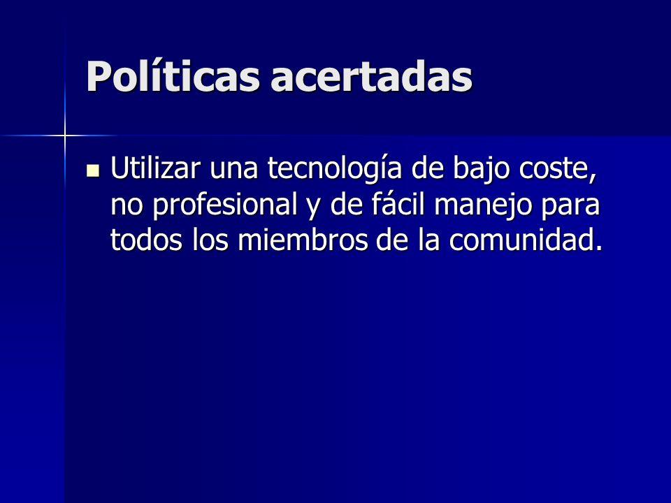 Políticas acertadas Utilizar una tecnología de bajo coste, no profesional y de fácil manejo para todos los miembros de la comunidad.