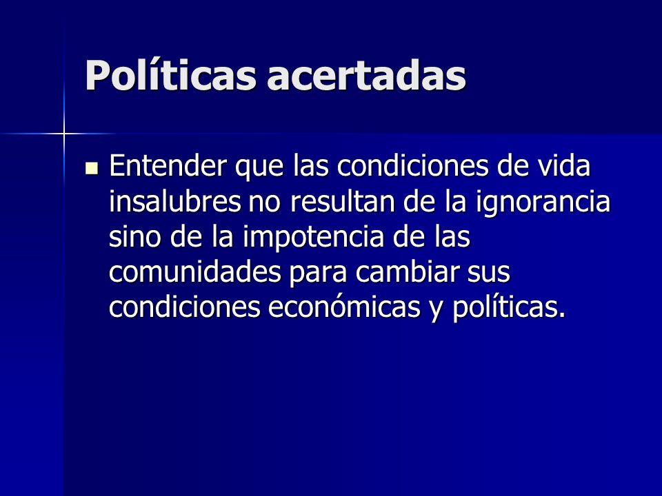 Políticas acertadas Entender que las condiciones de vida insalubres no resultan de la ignorancia sino de la impotencia de las comunidades para cambiar sus condiciones económicas y políticas.