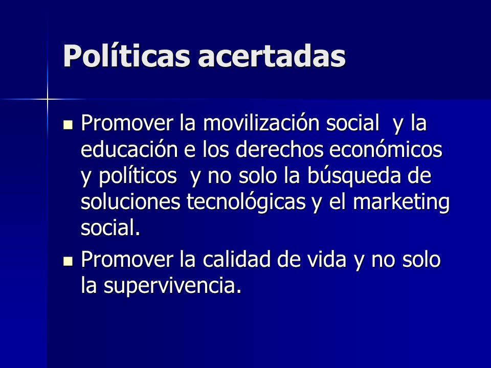 Políticas acertadas Promover la movilización social y la educación e los derechos económicos y políticos y no solo la búsqueda de soluciones tecnológicas y el marketing social.
