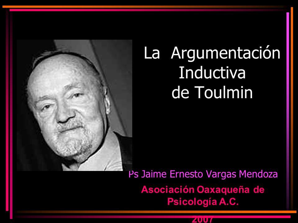 La Argumentación Inductiva de Toulmin Ps Jaime Ernesto Vargas Mendoza Asociación Oaxaqueña de Psicología A.C. 2007