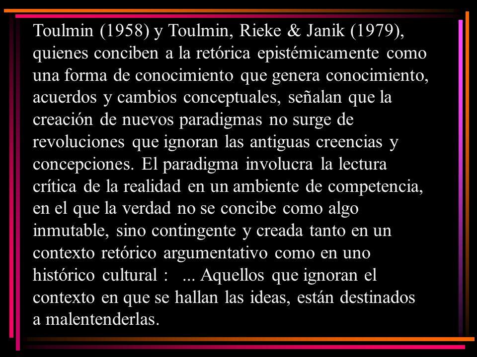 Toulmin (1958) y Toulmin, Rieke & Janik (1979), quienes conciben a la retórica epistémicamente como una forma de conocimiento que genera conocimiento,