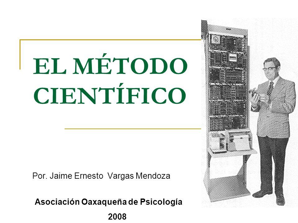 EL MÉTODO CIENTÍFICO Por. Jaime Ernesto Vargas Mendoza Asociación Oaxaqueña de Psicología 2008