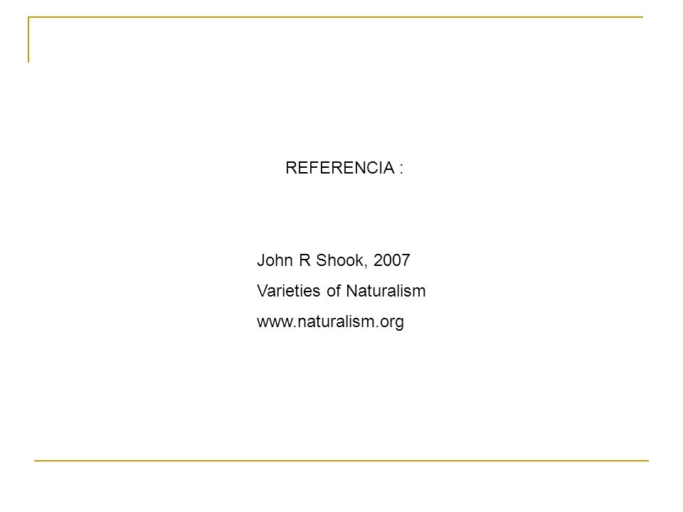 REFERENCIA : John R Shook, 2007 Varieties of Naturalism www.naturalism.org
