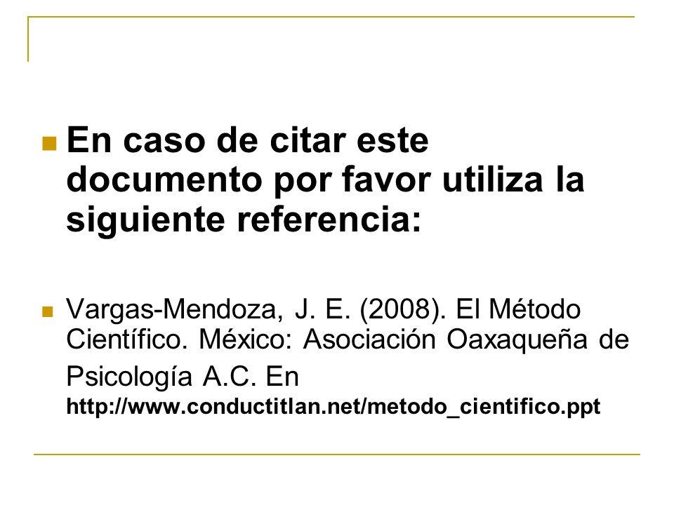 En caso de citar este documento por favor utiliza la siguiente referencia: Vargas-Mendoza, J. E. (2008). El Método Científico. México: Asociación Oaxa