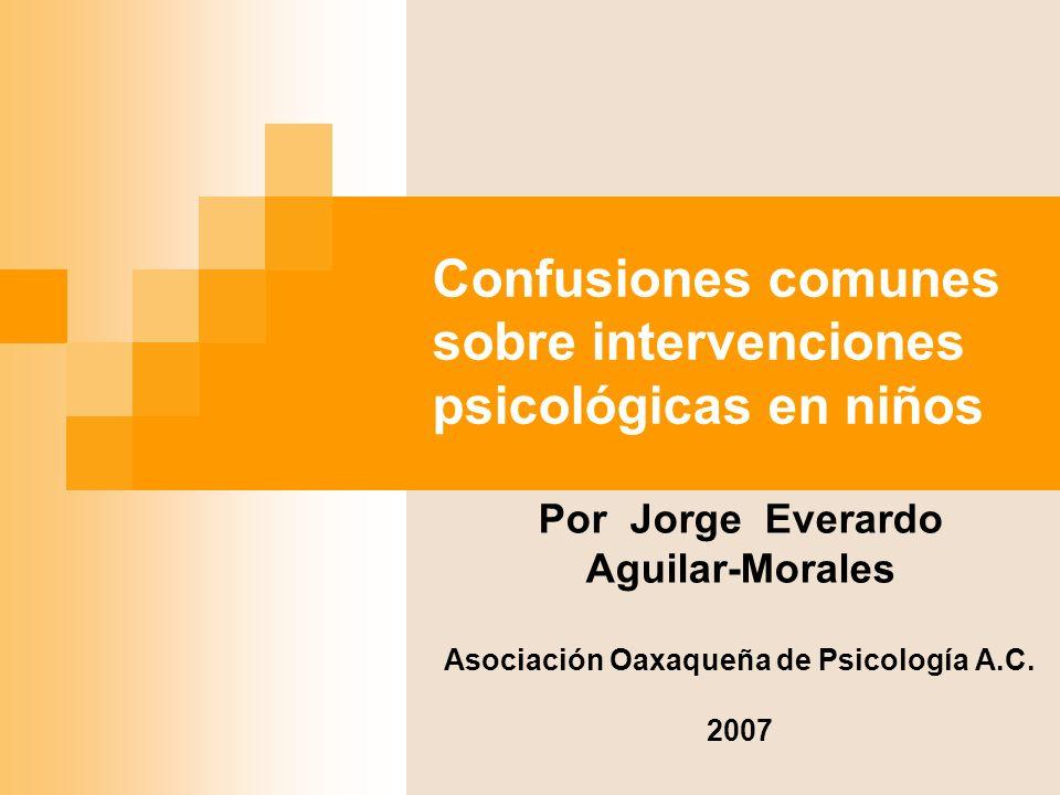 Confusiones comunes sobre intervenciones psicológicas en niños Por Jorge Everardo Aguilar-Morales Asociación Oaxaqueña de Psicología A.C. 2007