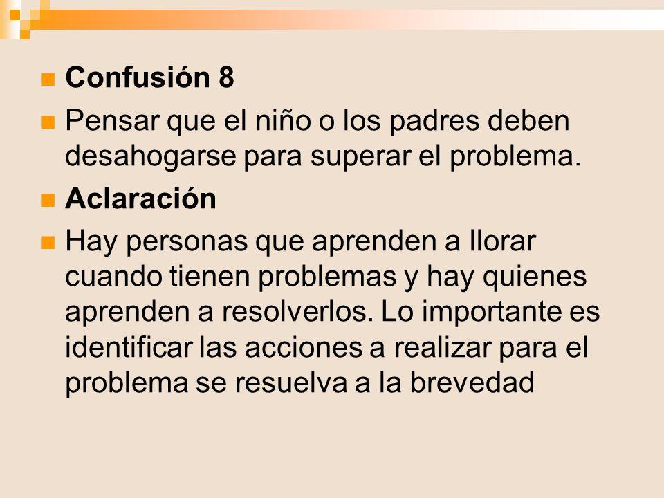 Confusión 8 Pensar que el niño o los padres deben desahogarse para superar el problema. Aclaración Hay personas que aprenden a llorar cuando tienen pr