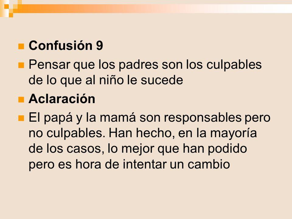 Confusión 9 Pensar que los padres son los culpables de lo que al niño le sucede Aclaración El papá y la mamá son responsables pero no culpables. Han h
