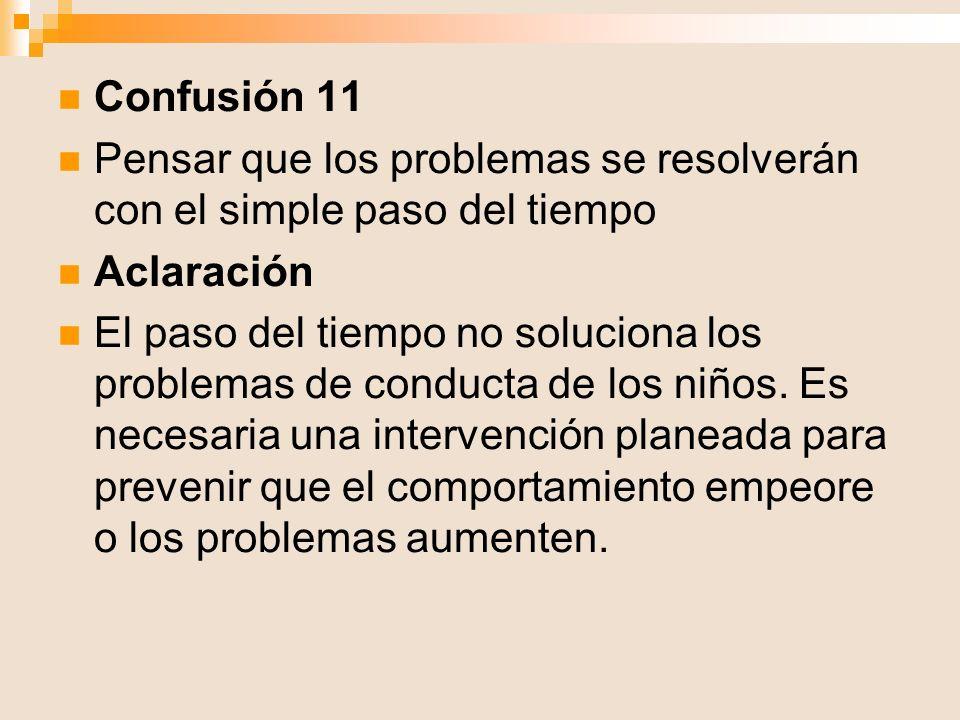 Confusión 11 Pensar que los problemas se resolverán con el simple paso del tiempo Aclaración El paso del tiempo no soluciona los problemas de conducta