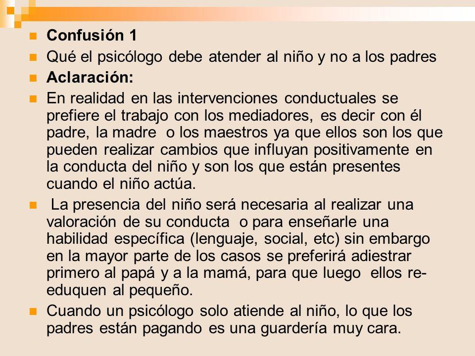 Confusión 1 Qué el psicólogo debe atender al niño y no a los padres Aclaración: En realidad en las intervenciones conductuales se prefiere el trabajo