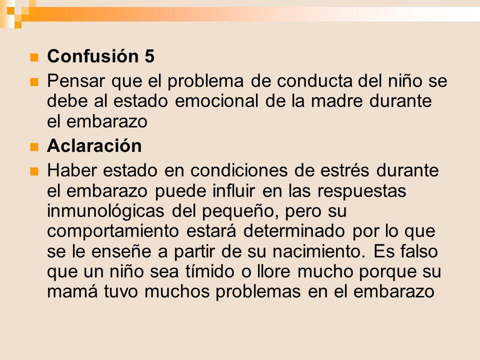 Confusión 5 Pensar que el problema de conducta del niño se debe al estado emocional de la madre durante el embarazo Aclaración Haber estado en condici