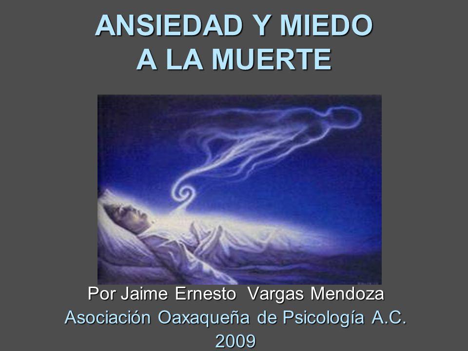 ANSIEDAD Y MIEDO A LA MUERTE Por Jaime Ernesto Vargas Mendoza Asociación Oaxaqueña de Psicología A.C. 2009