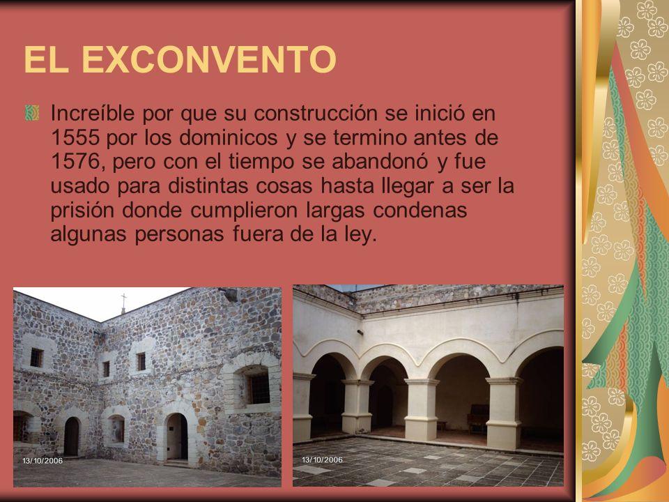 EL EXCONVENTO Increíble por que su construcción se inició en 1555 por los dominicos y se termino antes de 1576, pero con el tiempo se abandonó y fue u