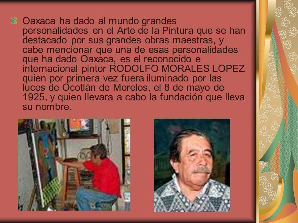 Oaxaca ha dado al mundo grandes personalidades en el Arte de la Pintura que se han destacado por sus grandes obras maestras, y cabe mencionar que una
