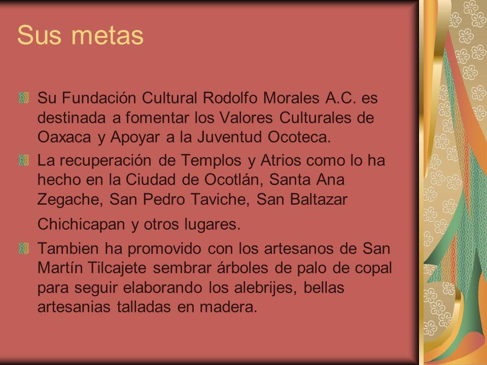 Sus metas Su Fundación Cultural Rodolfo Morales A.C. es destinada a fomentar los Valores Culturales de Oaxaca y Apoyar a la Juventud Ocoteca. La recup