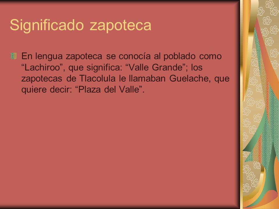 Significado zapoteca En lengua zapoteca se conocía al poblado como Lachiroo, que significa: Valle Grande; los zapotecas de Tlacolula le llamaban Guela