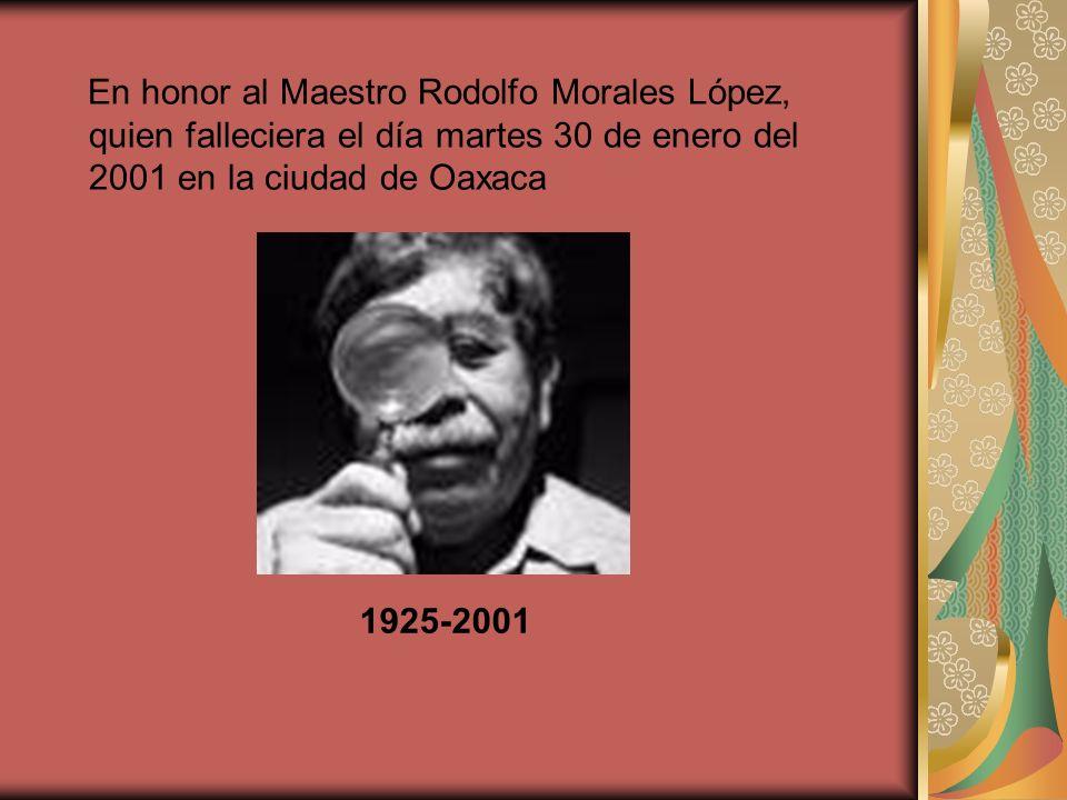 En honor al Maestro Rodolfo Morales López, quien falleciera el día martes 30 de enero del 2001 en la ciudad de Oaxaca 1925-2001