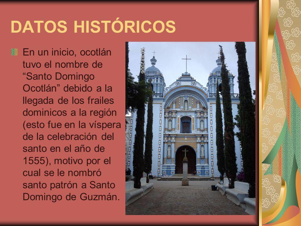DATOS HISTÓRICOS En un inicio, ocotlán tuvo el nombre de Santo Domingo Ocotlán debido a la llegada de los frailes dominicos a la región (esto fue en l