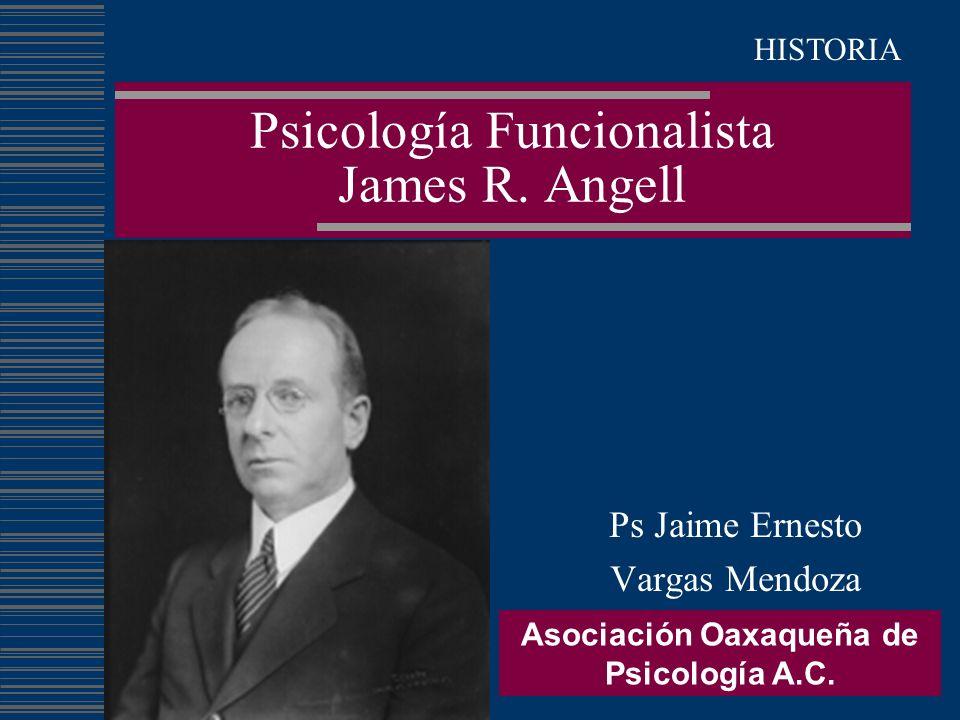 Psicología Funcionalista James R. Angell Ps Jaime Ernesto Vargas Mendoza Asociación Oaxaqueña de Psicología A.C. HISTORIA