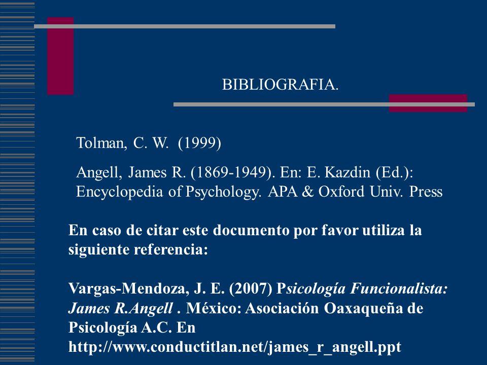 BIBLIOGRAFIA. Tolman, C. W. (1999) Angell, James R. (1869-1949). En: E. Kazdin (Ed.): Encyclopedia of Psychology. APA & Oxford Univ. Press En caso de
