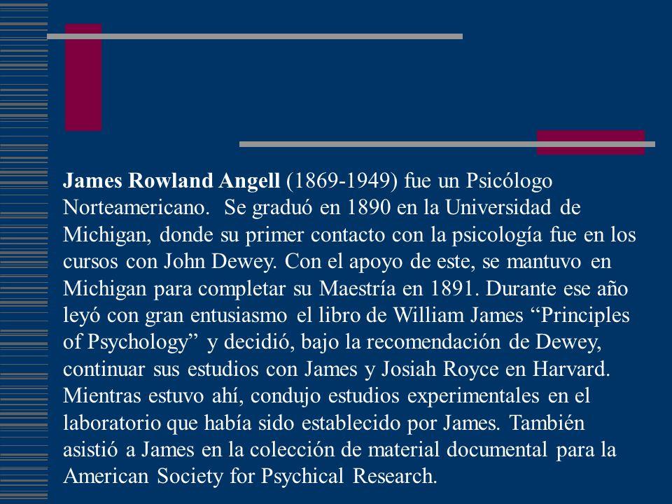 James Rowland Angell (1869-1949) fue un Psicólogo Norteamericano. Se graduó en 1890 en la Universidad de Michigan, donde su primer contacto con la psi