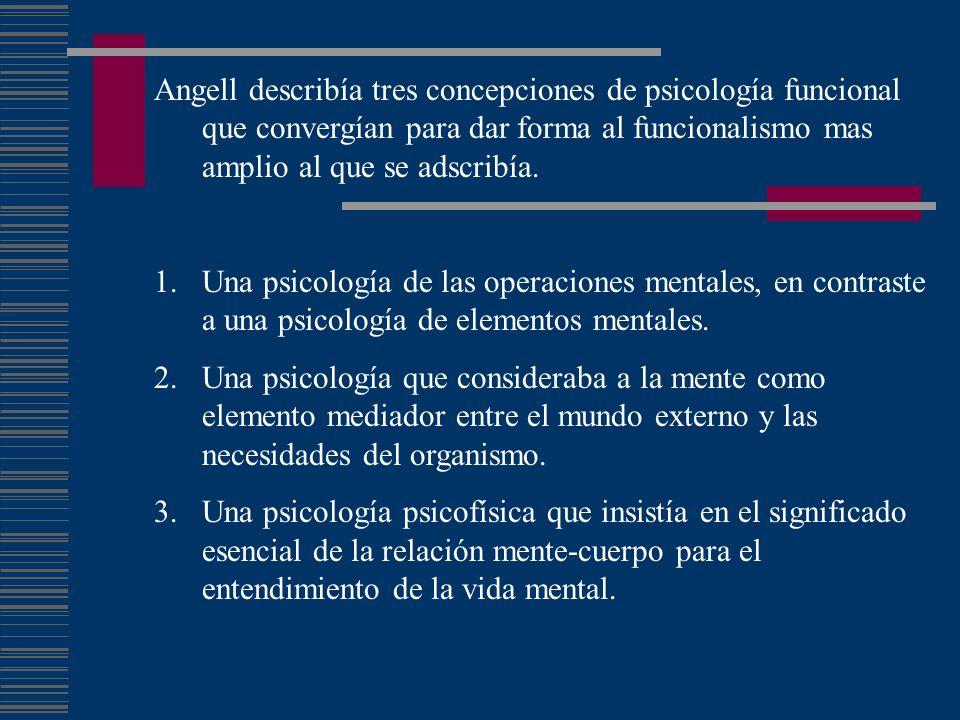 Angell describía tres concepciones de psicología funcional que convergían para dar forma al funcionalismo mas amplio al que se adscribía. 1.Una psicol