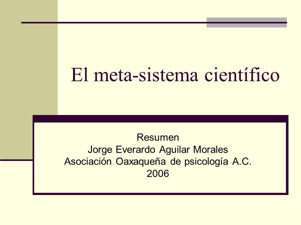 El meta-sistema científico Resumen Jorge Everardo Aguilar Morales Asociación Oaxaqueña de psicología A.C. 2006