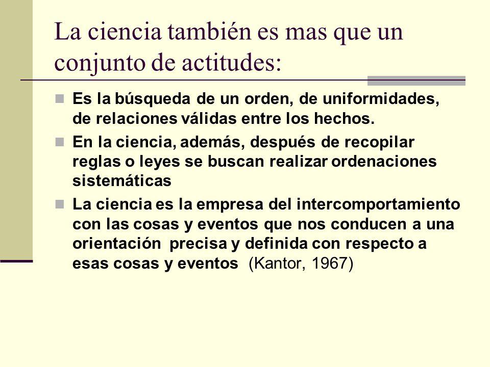 La ciencia también es mas que un conjunto de actitudes: Es la búsqueda de un orden, de uniformidades, de relaciones válidas entre los hechos. En la ci