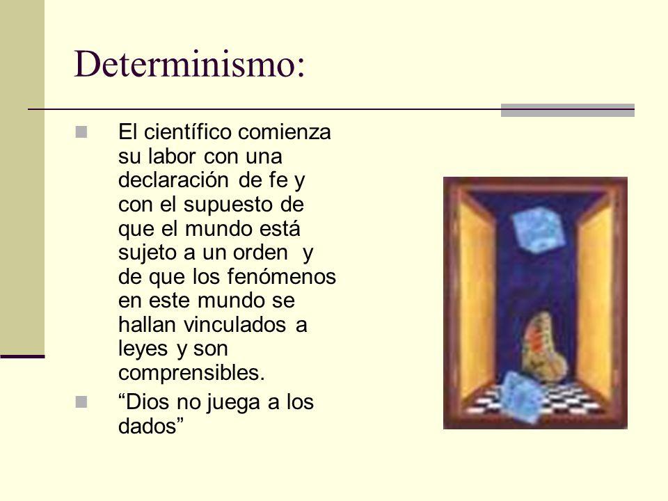 Determinismo: El científico comienza su labor con una declaración de fe y con el supuesto de que el mundo está sujeto a un orden y de que los fenómeno