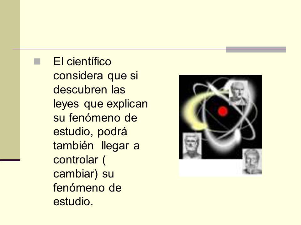 El científico considera que si descubren las leyes que explican su fenómeno de estudio, podrá también llegar a controlar ( cambiar) su fenómeno de est