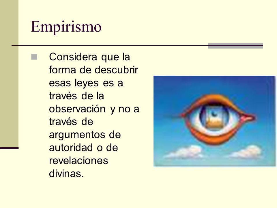 Empirismo Considera que la forma de descubrir esas leyes es a través de la observación y no a través de argumentos de autoridad o de revelaciones divi