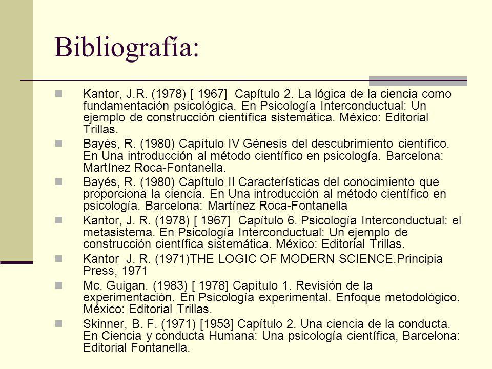 Bibliografía: Kantor, J.R. (1978) [ 1967] Capítulo 2. La lógica de la ciencia como fundamentación psicológica. En Psicología Interconductual: Un ejemp