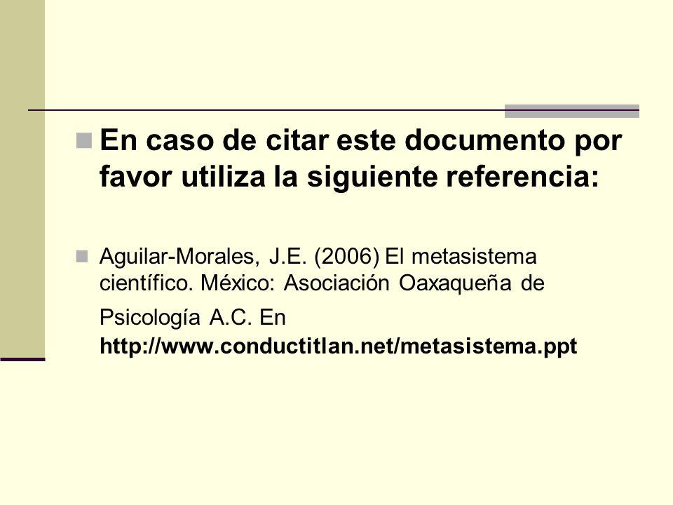En caso de citar este documento por favor utiliza la siguiente referencia: Aguilar-Morales, J.E. (2006) El metasistema científico. México: Asociación