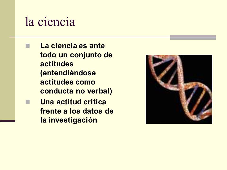 la ciencia La ciencia es ante todo un conjunto de actitudes (entendiéndose actitudes como conducta no verbal) Una actitud critica frente a los datos d