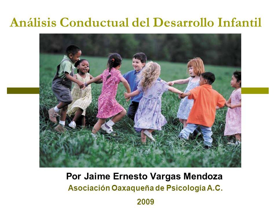 Análisis Conductual del Desarrollo Infantil Por Jaime Ernesto Vargas Mendoza Asociación Oaxaqueña de Psicología A.C. 2009
