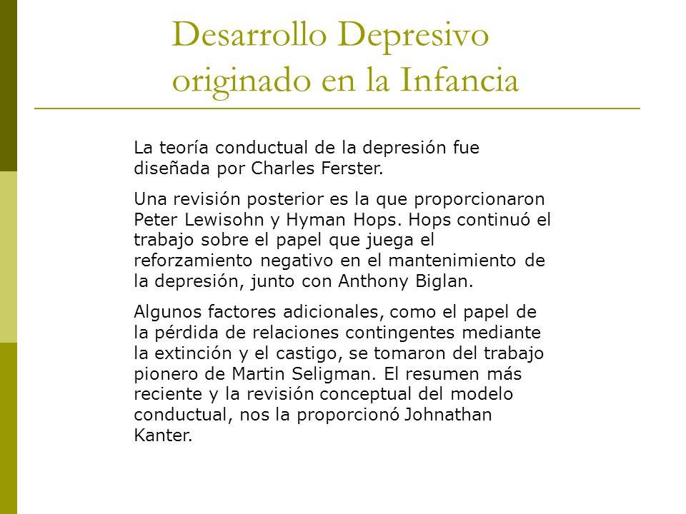 Desarrollo Depresivo originado en la Infancia La teoría conductual de la depresión fue diseñada por Charles Ferster. Una revisión posterior es la que