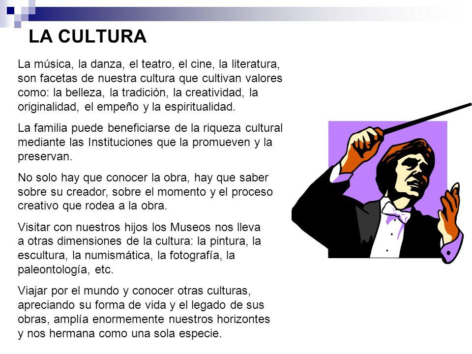 LA CULTURA La música, la danza, el teatro, el cine, la literatura, son facetas de nuestra cultura que cultivan valores como: la belleza, la tradición,