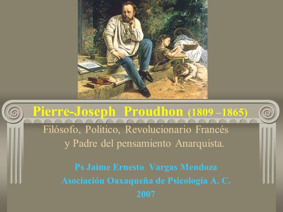 Pierre-Joseph Proudhon (1809 –1865) Filósofo, Político, Revolucionario Francés y Padre del pensamiento Anarquista. Ps Jaime Ernesto Vargas Mendoza Aso
