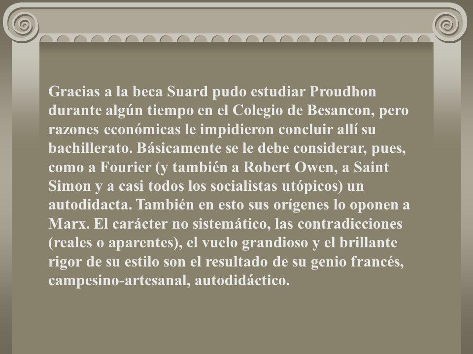 Gracias a la beca Suard pudo estudiar Proudhon durante algún tiempo en el Colegio de Besancon, pero razones económicas le impidieron concluir allí su