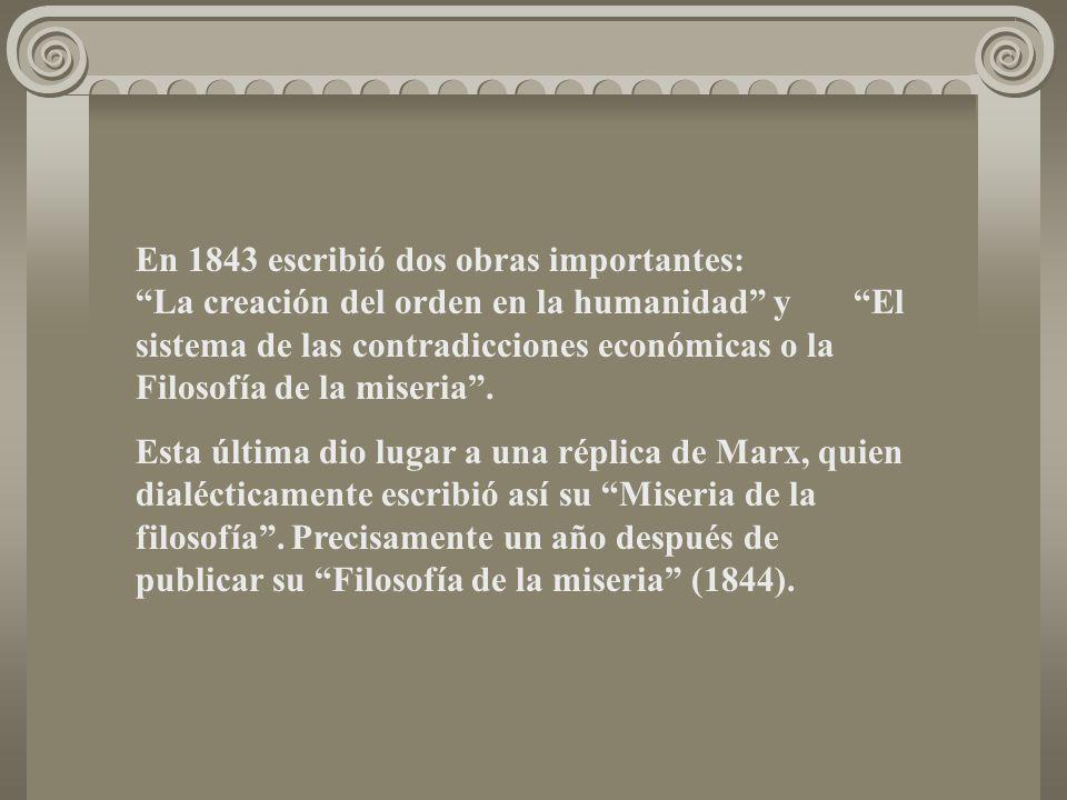 En 1843 escribió dos obras importantes: La creación del orden en la humanidad y El sistema de las contradicciones económicas o la Filosofía de la mise