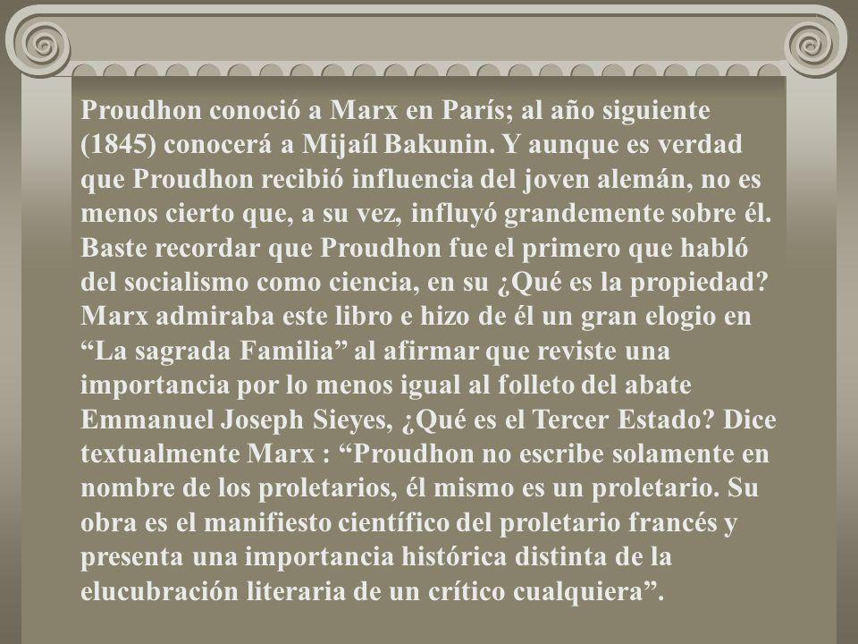 Proudhon conoció a Marx en París; al año siguiente (1845) conocerá a Mijaíl Bakunin. Y aunque es verdad que Proudhon recibió influencia del joven alem