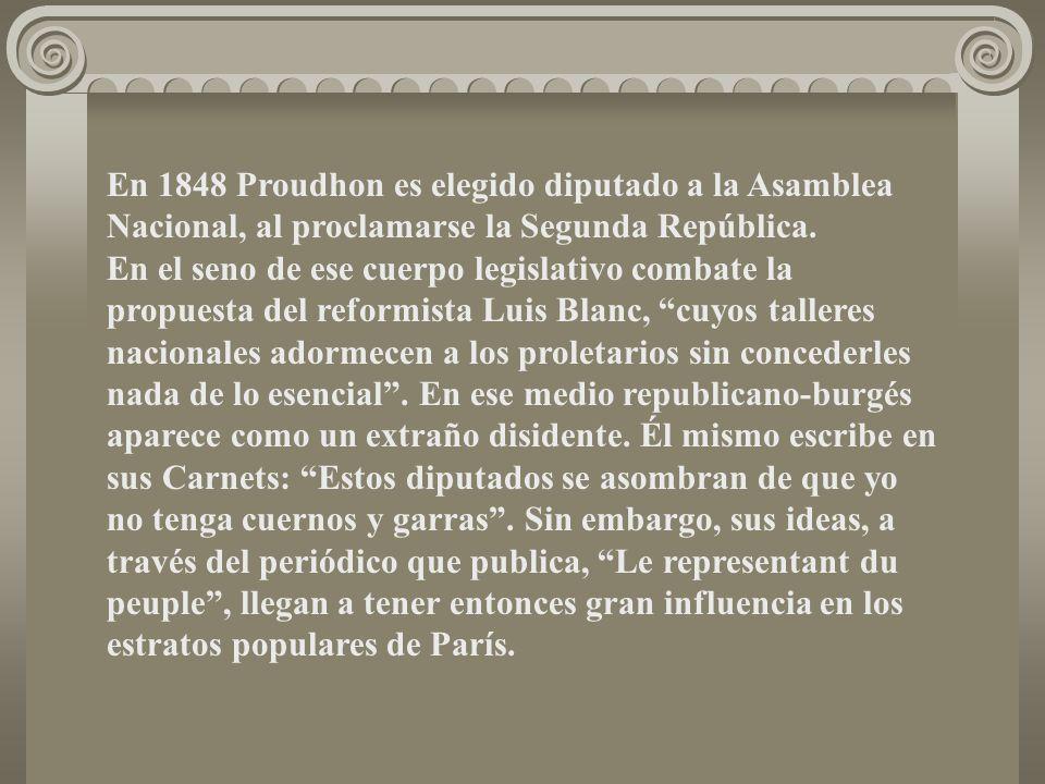 En 1848 Proudhon es elegido diputado a la Asamblea Nacional, al proclamarse la Segunda República. En el seno de ese cuerpo legislativo combate la prop