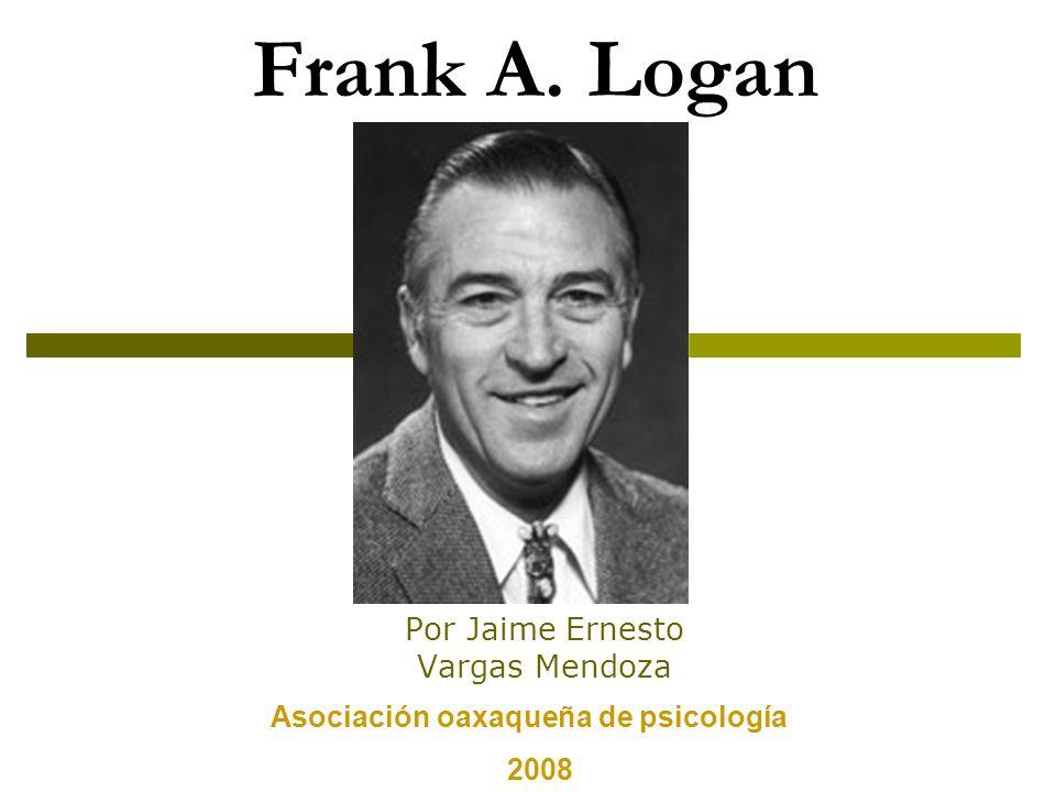 Frank A. Logan Por Jaime Ernesto Vargas Mendoza Asociación oaxaqueña de psicología 2008