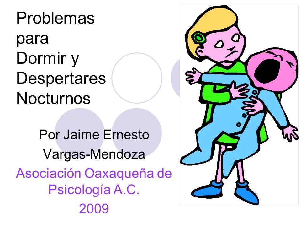 Problemas para Dormir y Despertares Nocturnos Por Jaime Ernesto Vargas-Mendoza Asociación Oaxaqueña de Psicología A.C.