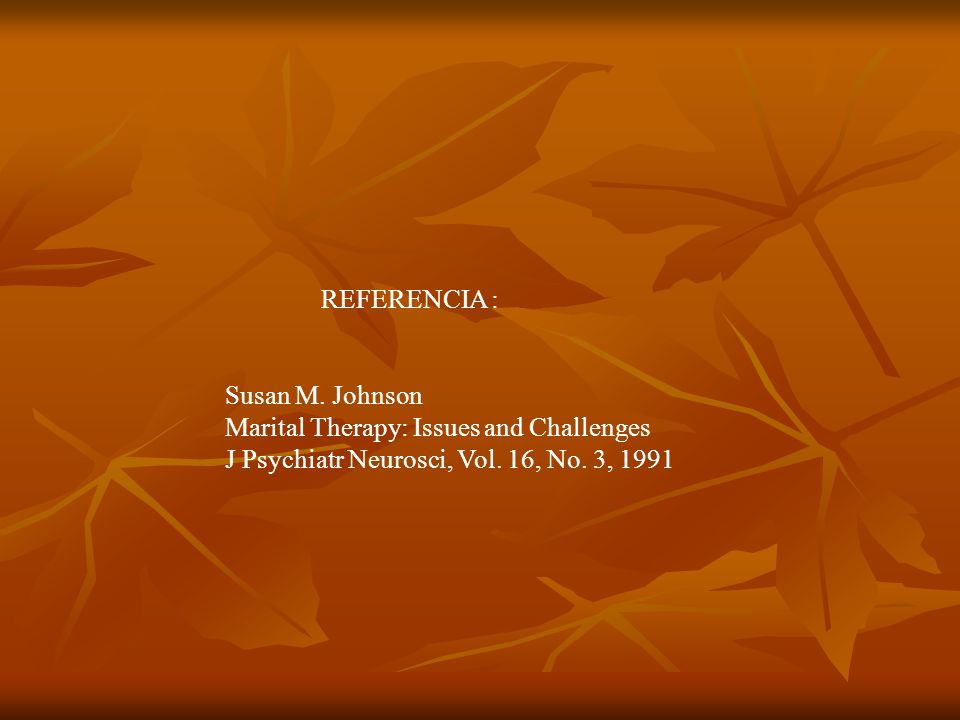REFERENCIA : Susan M. Johnson Marital Therapy: Issues and Challenges J Psychiatr Neurosci, Vol.