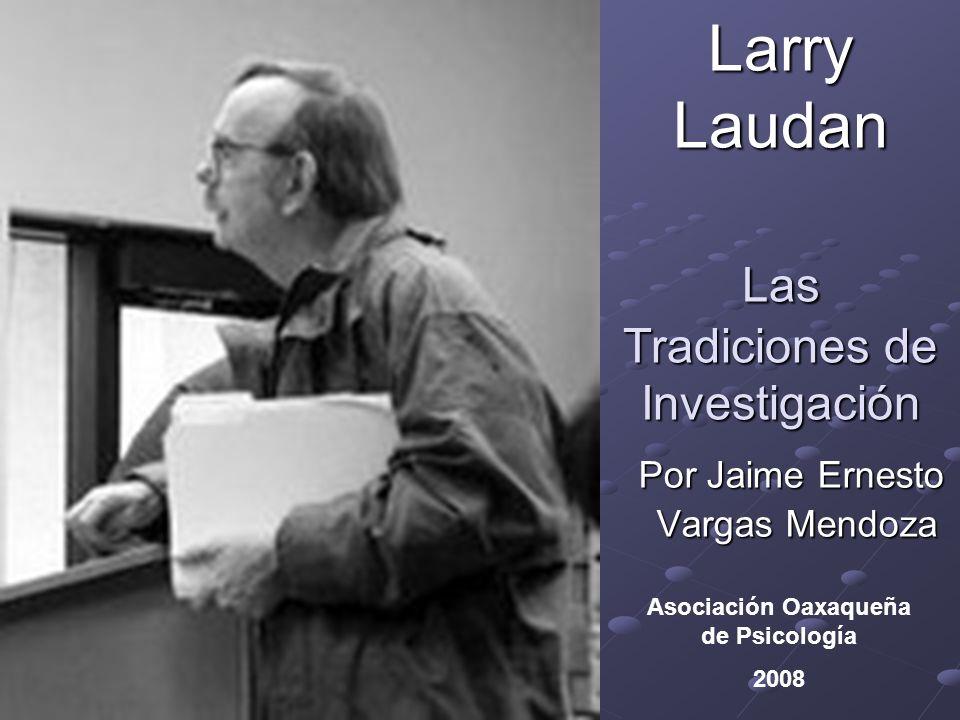 Larry Laudan Las Tradiciones de Investigación Por Jaime Ernesto Vargas Mendoza Vargas Mendoza Asociación Oaxaqueña de Psicología 2008