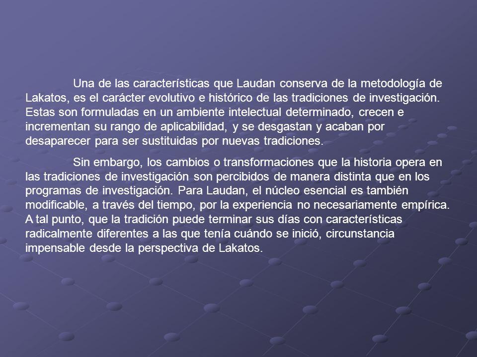 Una de las características que Laudan conserva de la metodología de Lakatos, es el carácter evolutivo e histórico de las tradiciones de investigación.
