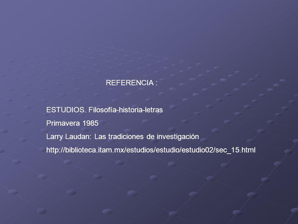 REFERENCIA : ESTUDIOS. Filosofía-historia-letras Primavera 1985 Larry Laudan: Las tradiciones de investigación http://biblioteca.itam.mx/estudios/estu