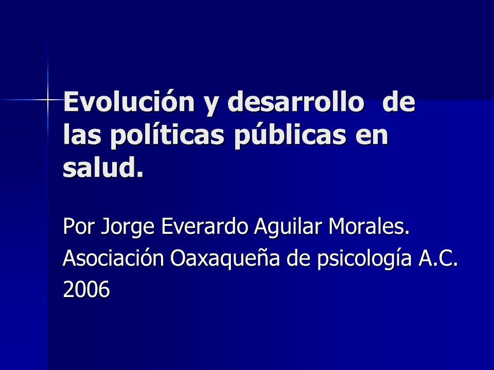 Evolución y desarrollo de las políticas públicas en salud. Por Jorge Everardo Aguilar Morales. Asociación Oaxaqueña de psicología A.C. 2006
