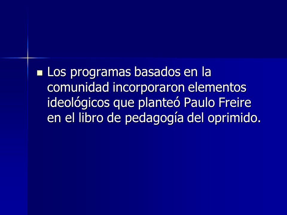 Los programas basados en la comunidad incorporaron elementos ideológicos que planteó Paulo Freire en el libro de pedagogía del oprimido. Los programas