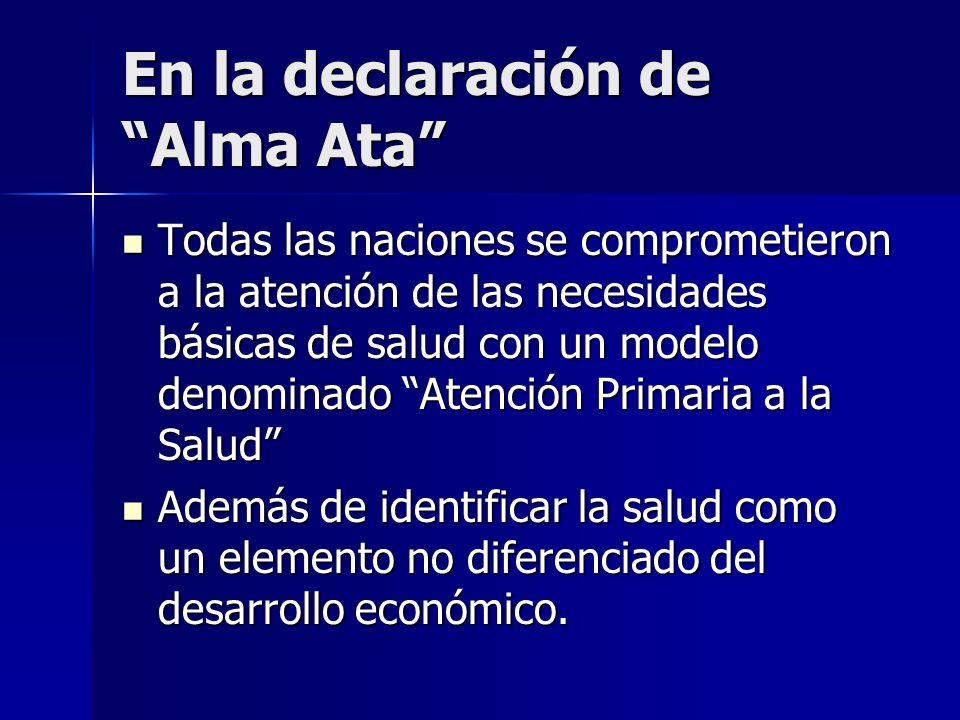 En la declaración de Alma Ata Todas las naciones se comprometieron a la atención de las necesidades básicas de salud con un modelo denominado Atención